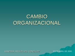 CAMBIO ORGANIZACIONAL VANESSA ARGÜELLES GONZÁLEZ 27 DE ABRIL DE 2005