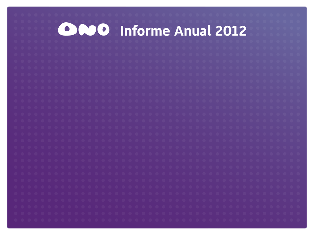 709d316a421 Informe Anual 2012 Informe Anual 2012 Bienvenido al Informe Anual de ONO  2012. Descubre por qué la fibra óptica da más... ONO en 2012 ¿Quién es ONO?