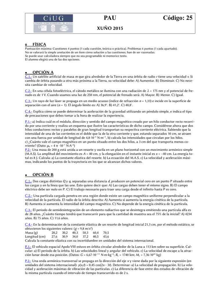 29bf6717 PAU Código: 25 XUÑO 2015 ◊ FÍSICA Puntuación máxima: Cuestiones 4 puntos (1  cada cuestión, teórica o práctica). Problemas 6 puntos (1 cada apartado). No  se ...