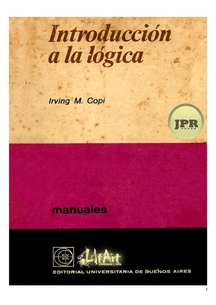 56858731 1 INTRODUCCIÓN A LA LÓGICA IRVING M. COPI Tanto por Su importancia  filosófica como por sus aplicaciones técnicas, la lógica ocupa un lugar  central en el ...