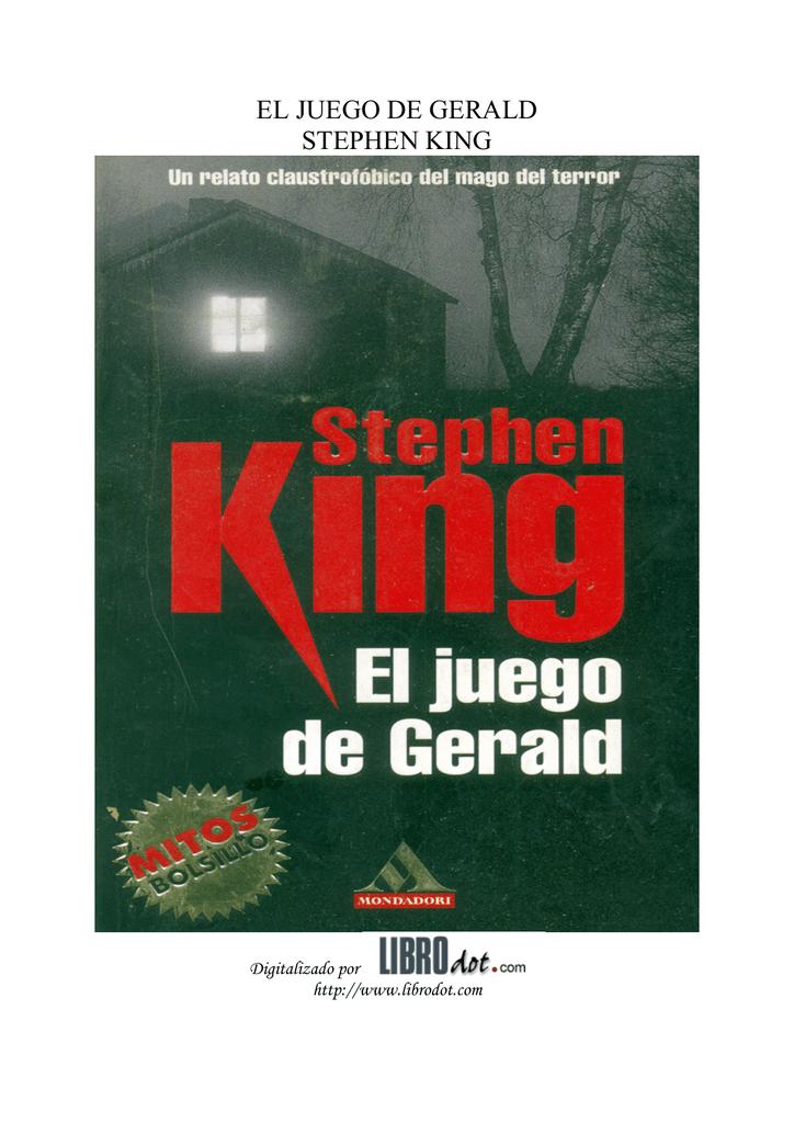 d75dbe8d99a6 EL JUEGO DE GERALD STEPHEN KING Digitalizado por http://www.librodot.com  Librodot El juego de Gerald Stephen King 2 Stephen King EL JUEGO DE GERALD  2 ...