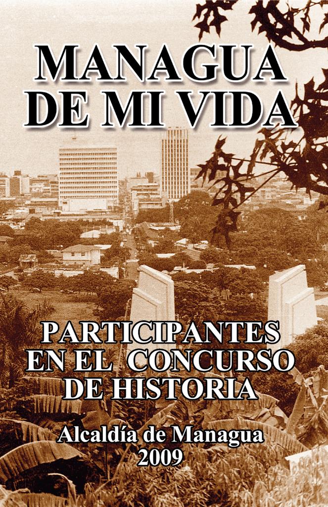 """7f468888588 Autores varios MANAGUA DE MI VIDA Participantes en el concurso de historia  municipal """"Managua de mi vida"""" Patrocinado por: Alcaldía de Managua © 2009  ..."""
