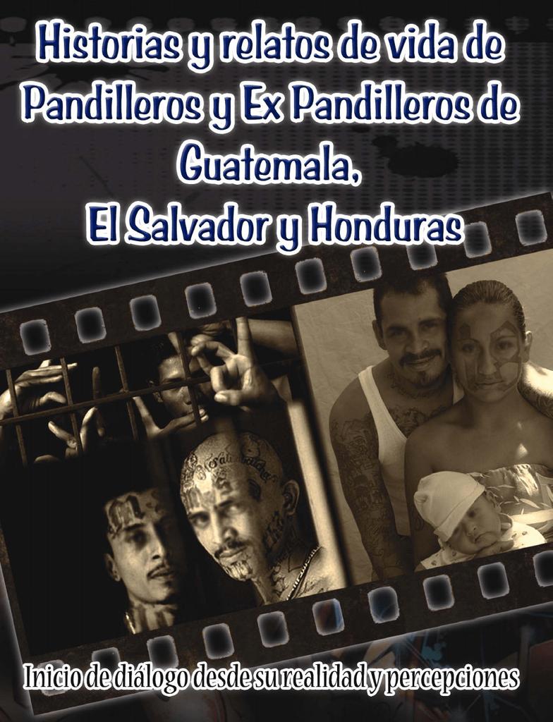 Historias y relatos de vida de pandilleros y ex pandilleros de Guatemala,  El Salvador y Honduras Inicio de diálogo desde su realidad y percepciones  ...