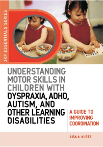 Lisa A. Kurtz. Understanding Motor Skills in Children with Dyspraxia, ADHD, Autism, and Other Learning Disabilities