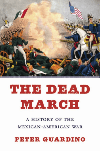 Peter Guardino - The dead march  a history of the Mexican-American War-Harvard University Press (2017)