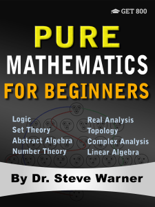 Pure Mathematics for Beginners A Rigorous Introduction to Logic, Set Theory, Abstract Algebra, Number Theory, Real Analysis, Topology, Complex Analysis, and Linear Algebra by Steve Warner (z-lib.org)